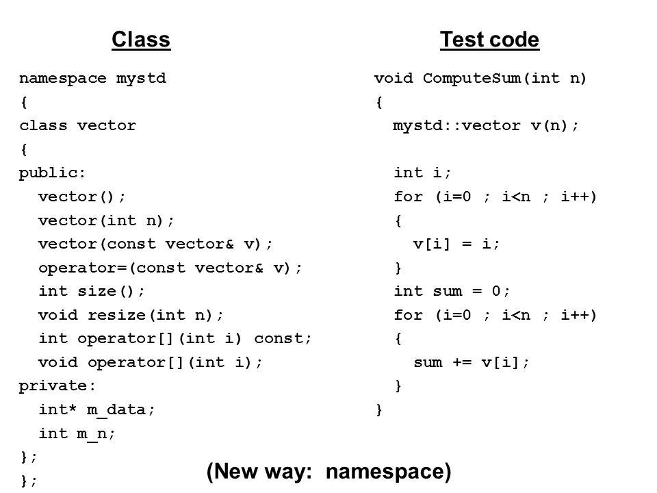 namespace mystd { class vector { public: vector(); vector(int n); vector(const vector& v); operator=(const vector& v); int size(); void resize(int n); int operator[](int i) const; void operator[](int i); private: int* m_data; int m_n; }; ClassTest code void ComputeSum(int n) { mystd::vector v(n); int i; for (i=0 ; i<n ; i++) { v[i] = i; } int sum = 0; for (i=0 ; i<n ; i++) { sum += v[i]; } (New way: namespace)