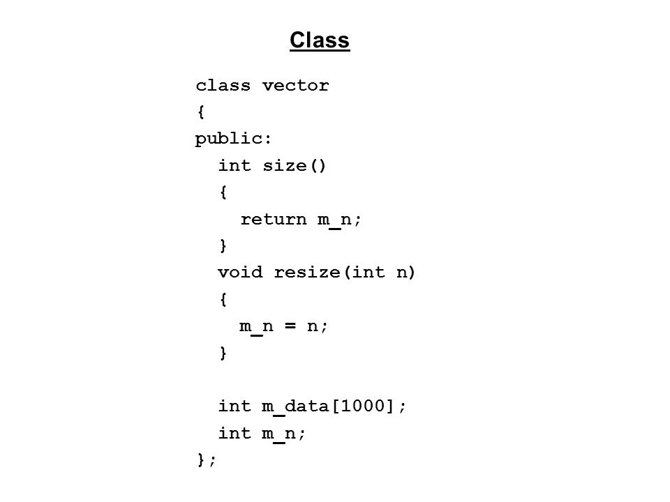 class vector { public: vector() : m_n(0) {} vector(int n) : m_n(n) {} int size(); void resize(int n) { m_n = n; } int GetValue(int i); void SetValue(int i, int a); private: int m_data[1000]; int m_n; }; Class (Old way: fixed length of 1000)