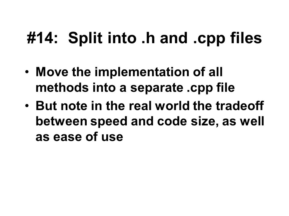 #14: Split into.h and.cpp files Move the implementation of all methods into a separate.cpp file But note in the real world the tradeoff between speed and code size, as well as ease of use