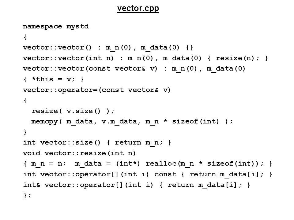 namespace mystd { vector::vector() : m_n(0), m_data(0) {} vector::vector(int n) : m_n(0), m_data(0) { resize(n); } vector::vector(const vector& v) : m_n(0), m_data(0) { *this = v; } vector::operator=(const vector& v) { resize( v.size() ); memcpy( m_data, v.m_data, m_n * sizeof(int) ); } int vector::size() { return m_n; } void vector::resize(int n) { m_n = n; m_data = (int*) realloc(m_n * sizeof(int)); } int vector::operator[](int i) const { return m_data[i]; } int& vector::operator[](int i) { return m_data[i]; } }; vector.cpp