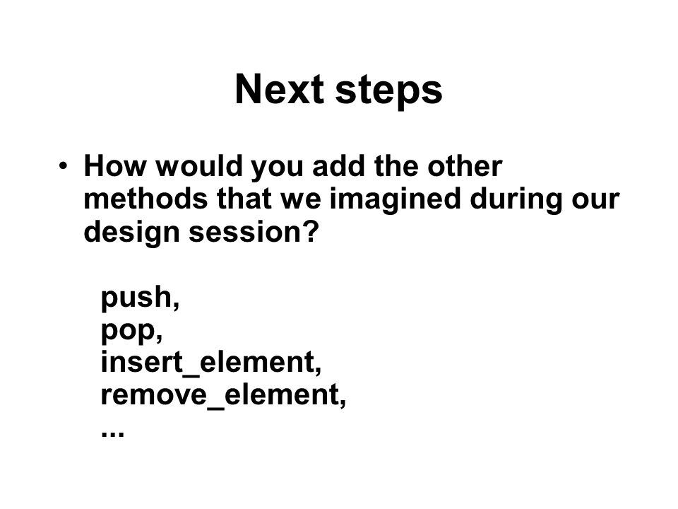 Next steps How would you add the other methods that we imagined during our design session? push, pop, insert_element, remove_element,...