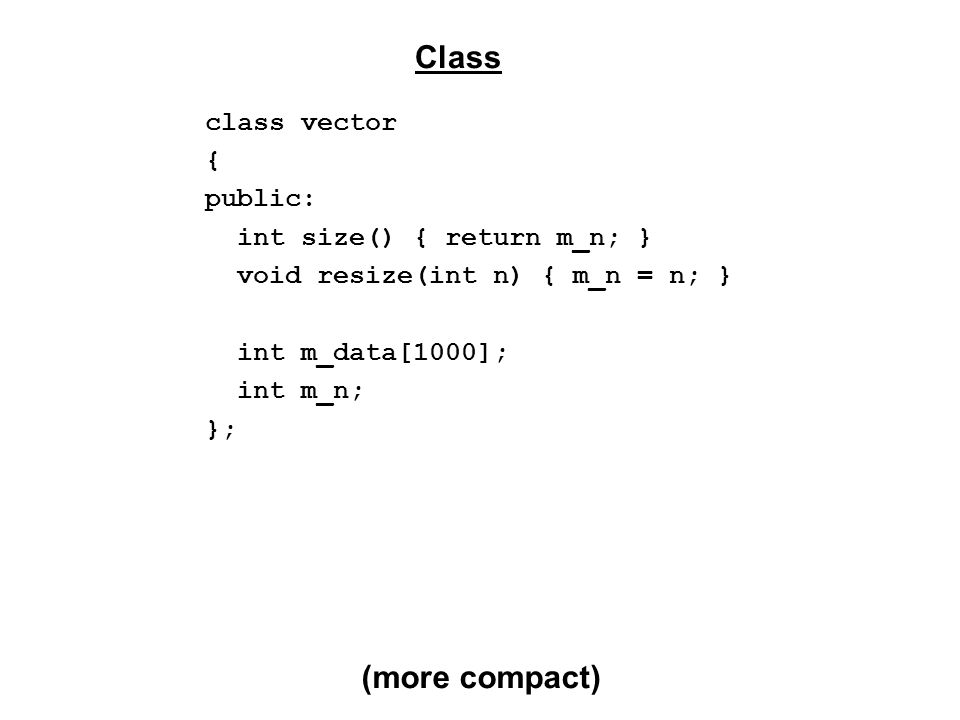 class vector { public: vector() : m_n(0), m_data(0) {} vector(int n) : m_n(n), m_data(0) { resize(n); } ~vector() { free(m_data); } int size(); void resize(int n) { m_n = n; realloc(m_data, n*sizeof(int)); } int GetValue(int i); void SetValue(int i, int a); private: int* m_data; int m_n; }; Class (New way: dynamic length)