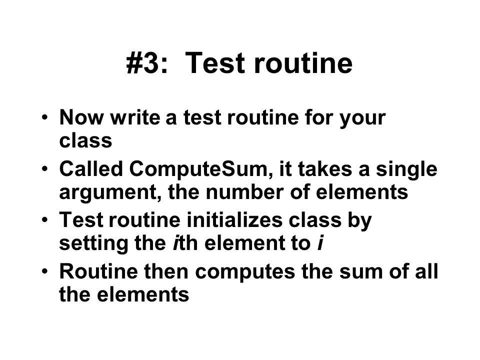 #3: Test routine Now write a test routine for your class Called ComputeSum, it takes a single argument, the number of elements Test routine initializes class by setting the ith element to i Routine then computes the sum of all the elements