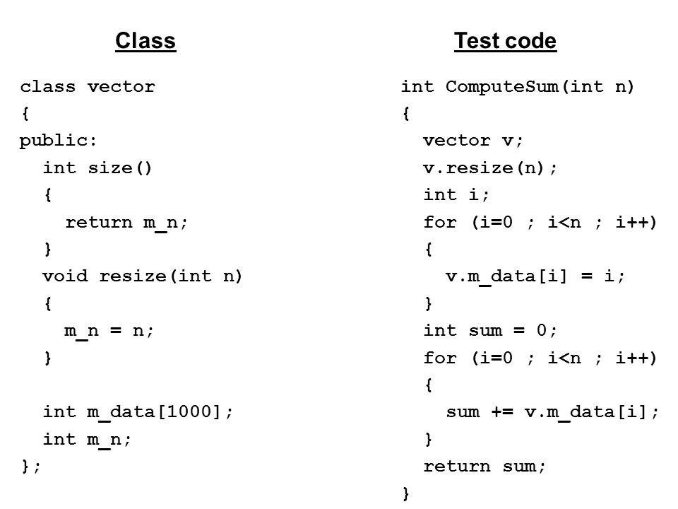 class vector { public: int size() { return m_n; } void resize(int n) { m_n = n; } int m_data[1000]; int m_n; }; ClassTest code int ComputeSum(int n) { vector v; v.resize(n); int i; for (i=0 ; i<n ; i++) { v.m_data[i] = i; } int sum = 0; for (i=0 ; i<n ; i++) { sum += v.m_data[i]; } return sum; }