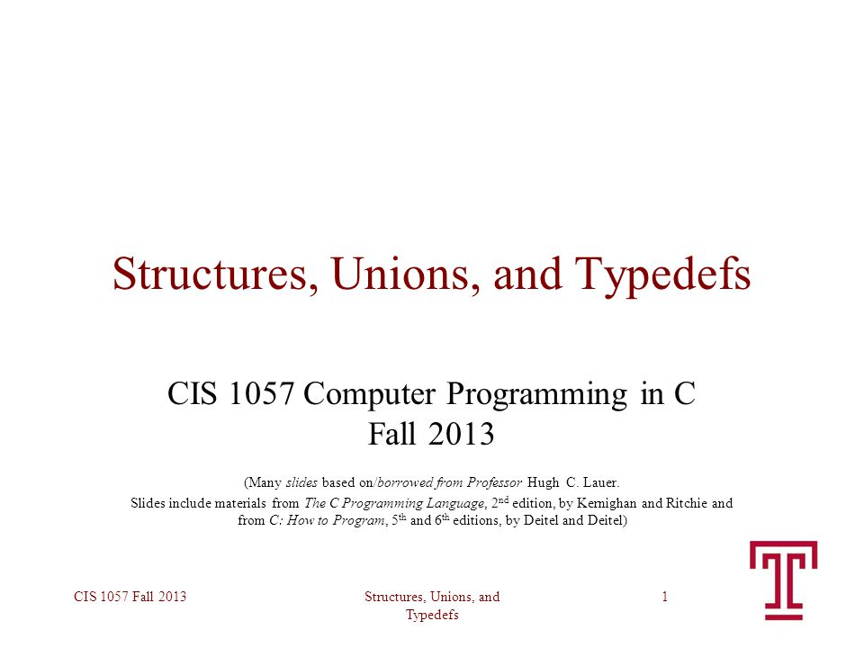 Structures, Unions, and Typedefs CIS 1057 Fall 20131 Structures, Unions, and Typedefs CIS 1057 Computer Programming in C Fall 2013 (Many slides based on/borrowed from Professor Hugh C.