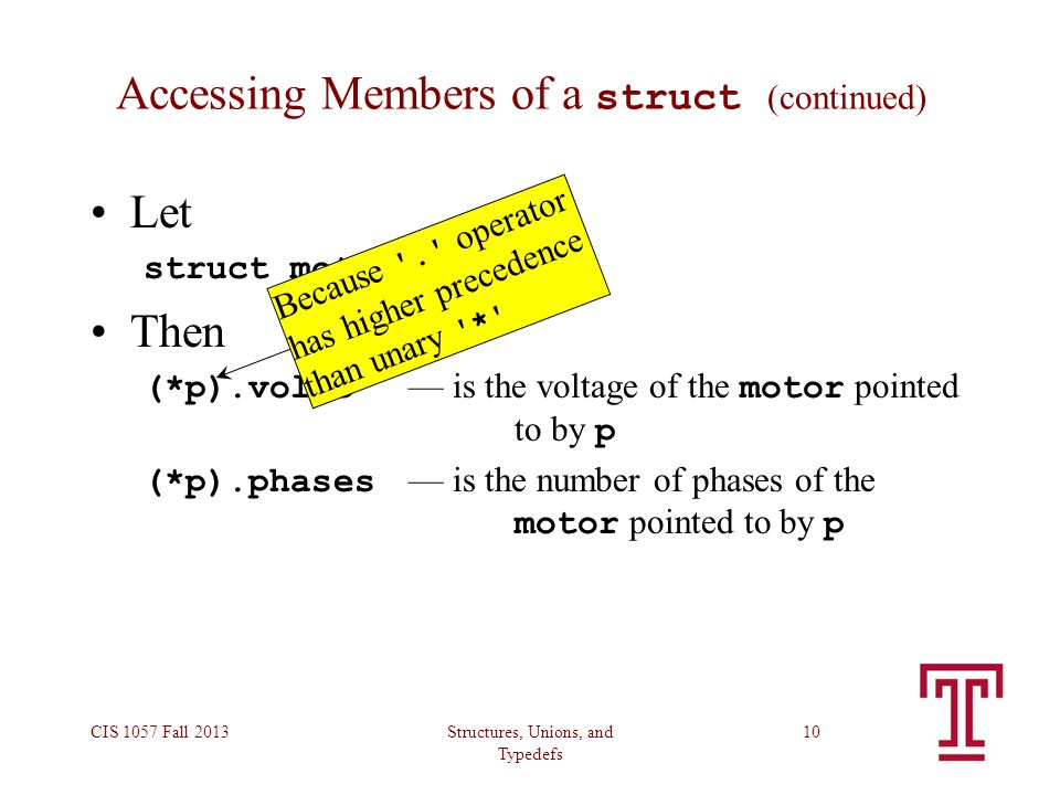 Structures, Unions, and Typedefs CIS 1057 Fall 201310 Accessing Members of a struct (continued) Let struct motor *p; Then (*p).volts — is the voltage