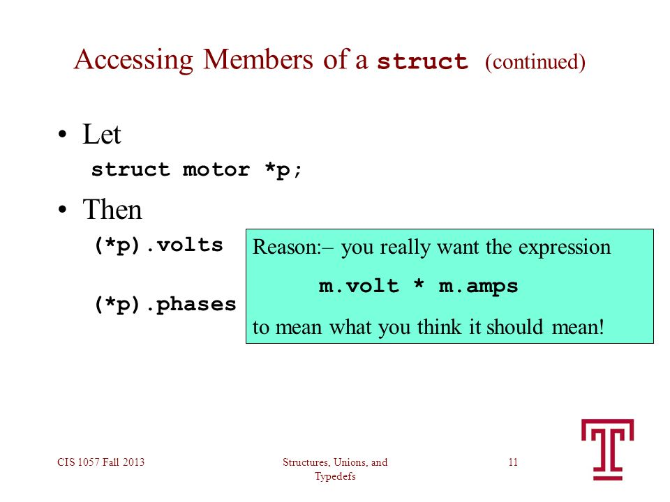 Structures, Unions, and Typedefs CIS 1057 Fall 201311 Accessing Members of a struct (continued) Let struct motor *p; Then (*p).volts — is the voltage