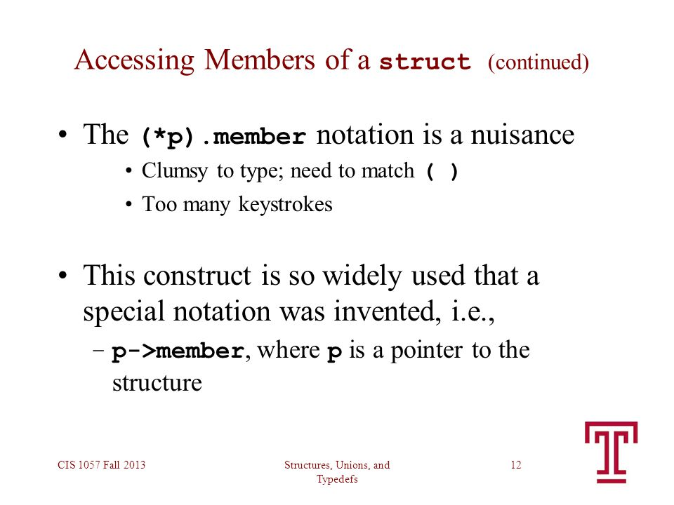 Structures, Unions, and Typedefs CIS 1057 Fall 201312 Accessing Members of a struct (continued) The (*p).member notation is a nuisance Clumsy to type;