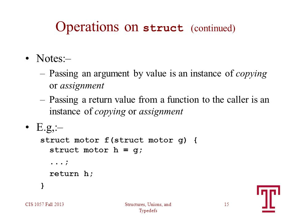 Structures, Unions, and Typedefs CIS 1057 Fall 201315 Operations on struct (continued) Notes:– –Passing an argument by value is an instance of copying