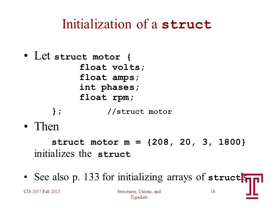 Structures, Unions, and Typedefs CIS 1057 Fall 201316 Initialization of a struct Let struct motor { float volts; float amps; int phases; float rpm; }; //struct motor Then struct motor m = {208, 20, 3, 1800} initializes the struct See also p.