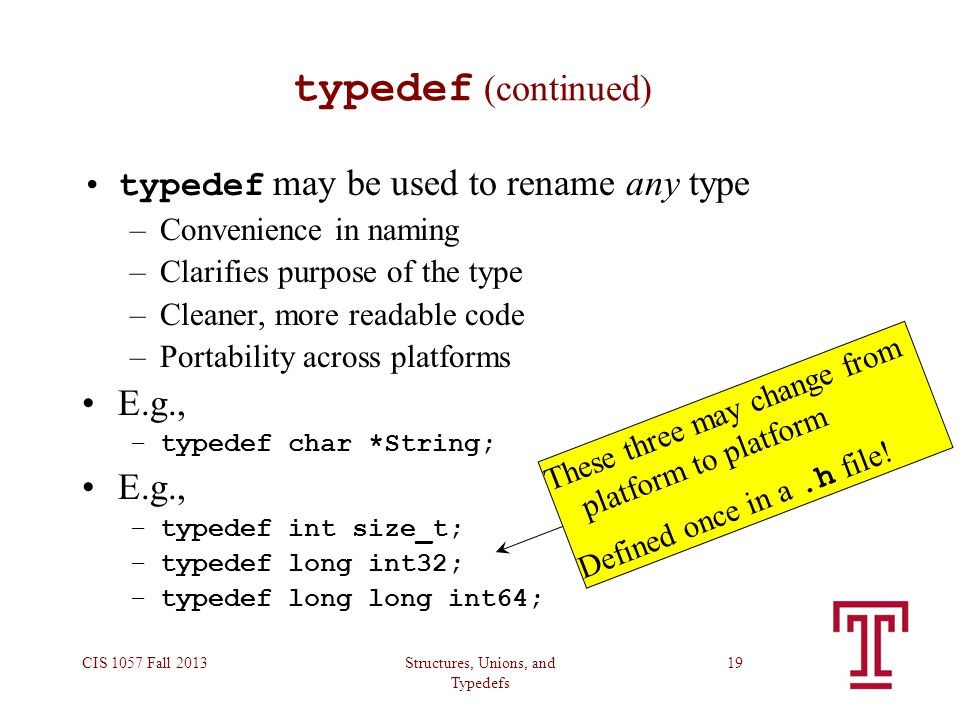 Structures, Unions, and Typedefs CIS 1057 Fall 201319 typedef (continued) typedef may be used to rename any type –Convenience in naming –Clarifies purpose of the type –Cleaner, more readable code –Portability across platforms E.g., –typedef char *String; E.g., –typedef int size_t; –typedef long int32; –typedef long long int64; These three may change from platform to platform Defined once in a.h file!