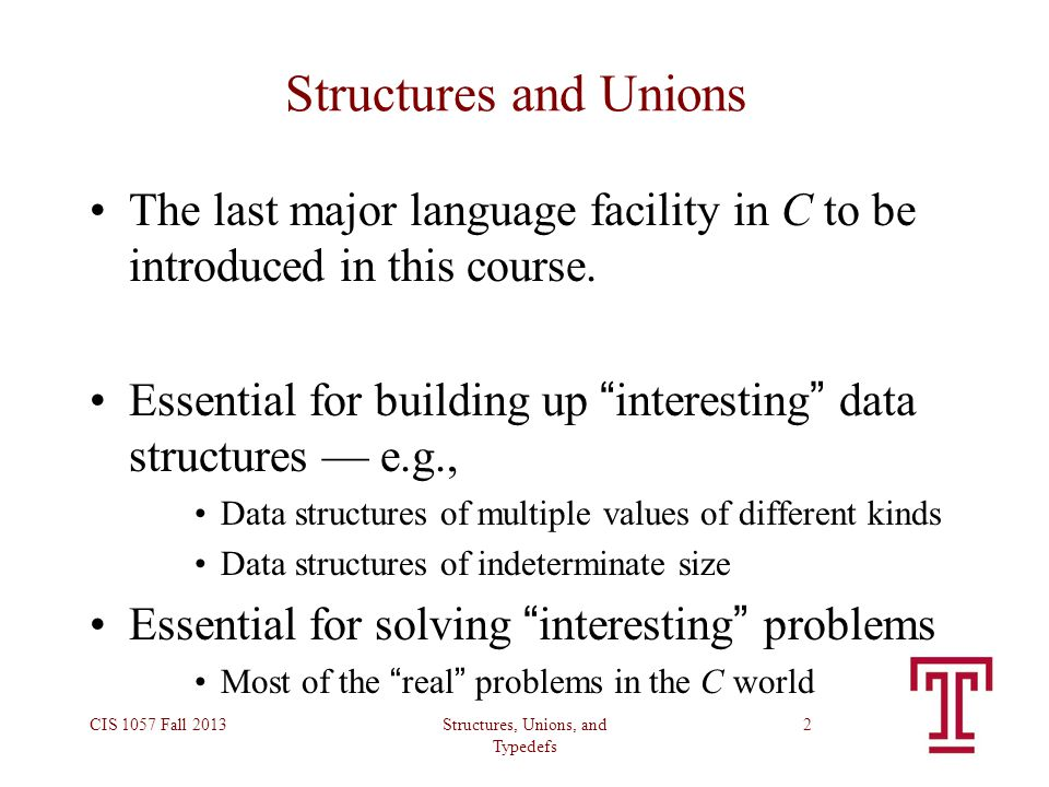 Structures, Unions, and Typedefs CIS 1057 Fall 20132 Structures and Unions The last major language facility in C to be introduced in this course. Esse