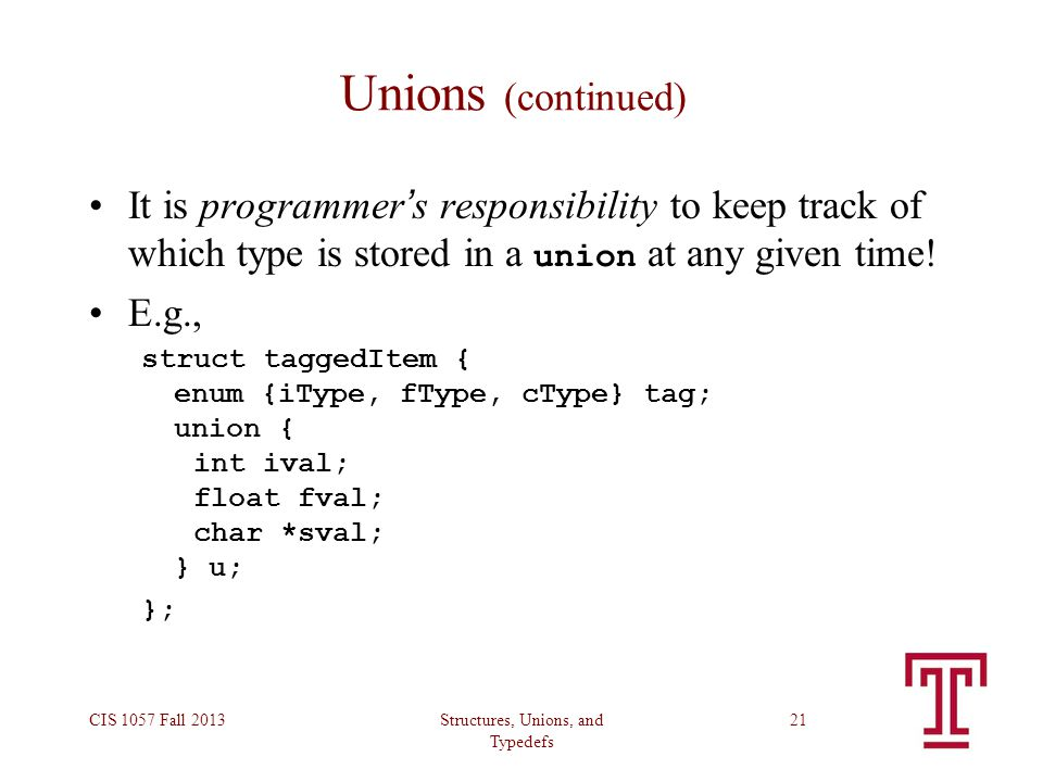 Structures, Unions, and Typedefs CIS 1057 Fall 201321 Unions (continued) It is programmer ' s responsibility to keep track of which type is stored in a union at any given time.