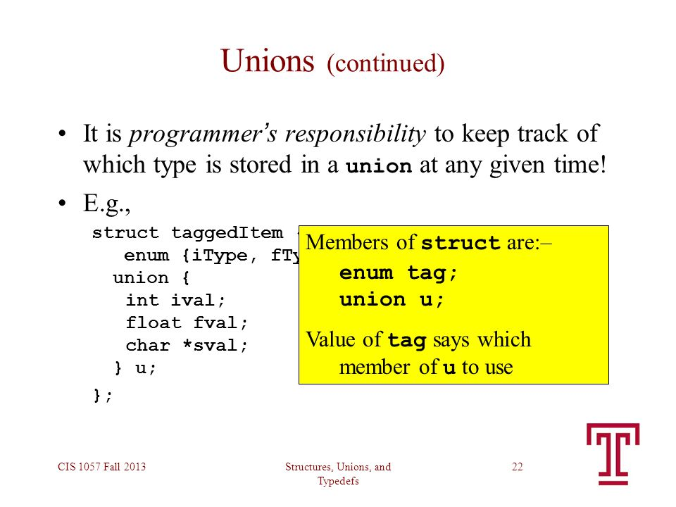 Structures, Unions, and Typedefs CIS 1057 Fall 201322 Unions (continued) It is programmer ' s responsibility to keep track of which type is stored in