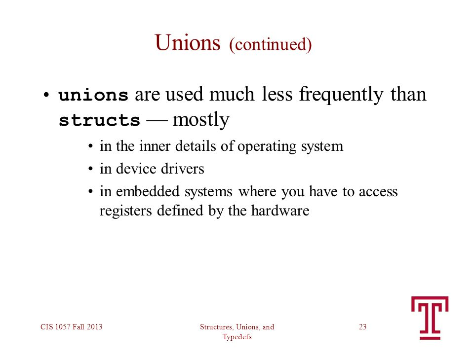 Structures, Unions, and Typedefs CIS 1057 Fall 201323 Unions (continued) unions are used much less frequently than structs — mostly in the inner details of operating system in device drivers in embedded systems where you have to access registers defined by the hardware