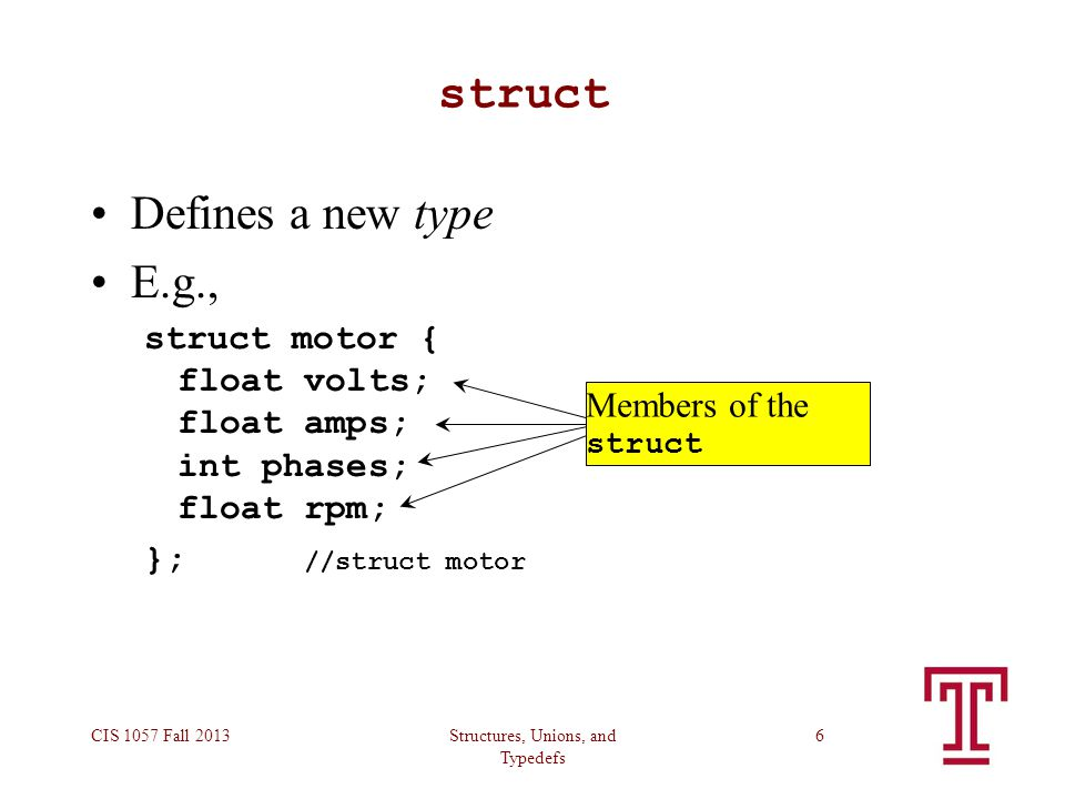 Structures, Unions, and Typedefs CIS 1057 Fall 20136 struct Defines a new type E.g., struct motor { float volts; float amps; int phases; float rpm; }; //struct motor Members of the struct