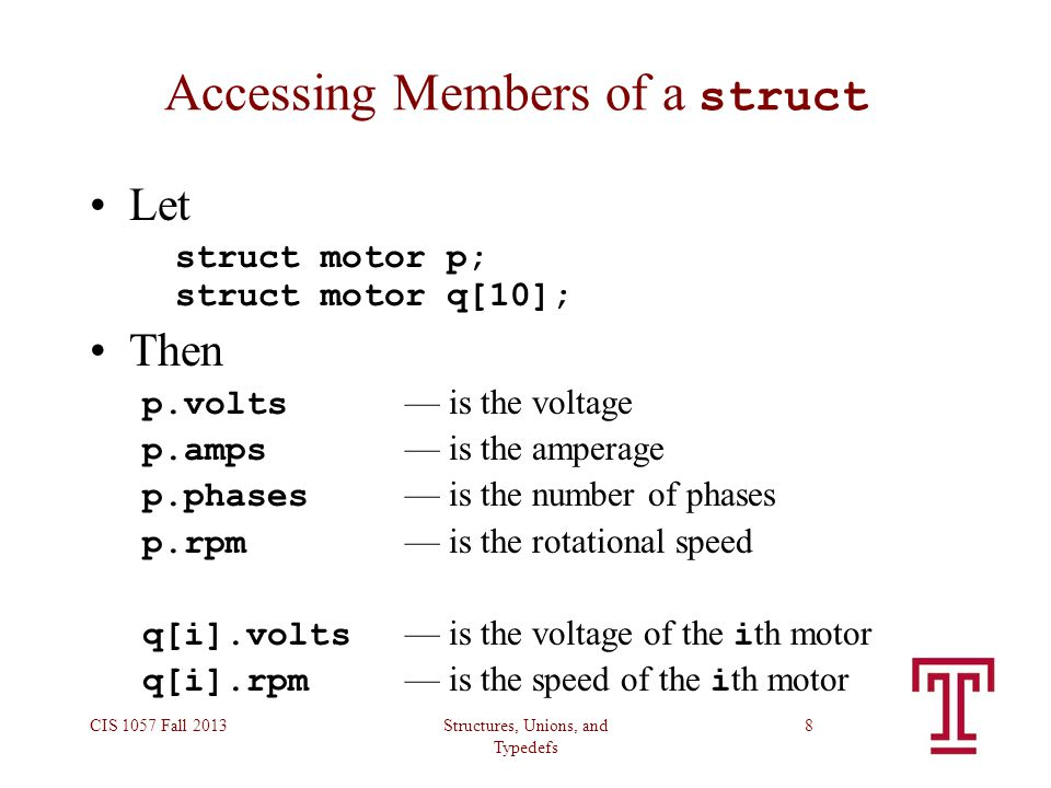 Structures, Unions, and Typedefs CIS 1057 Fall 20138 Accessing Members of a struct Let struct motor p; struct motor q[10]; Then p.volts — is the volta