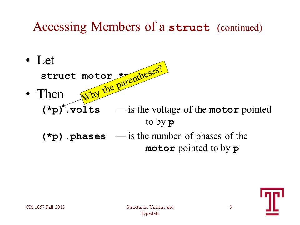 Structures, Unions, and Typedefs CIS 1057 Fall 20139 Accessing Members of a struct (continued) Let struct motor *p; Then (*p).volts — is the voltage o