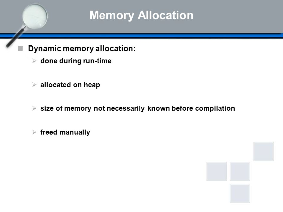 Memory Allocation Dynamic memory allocation:  done during run-time  allocated on heap  size of memory not necessarily known before compilation  freed manually