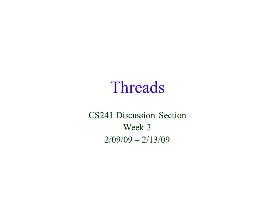 Threads CS241 Discussion Section Week 3 2/09/09 – 2/13/09