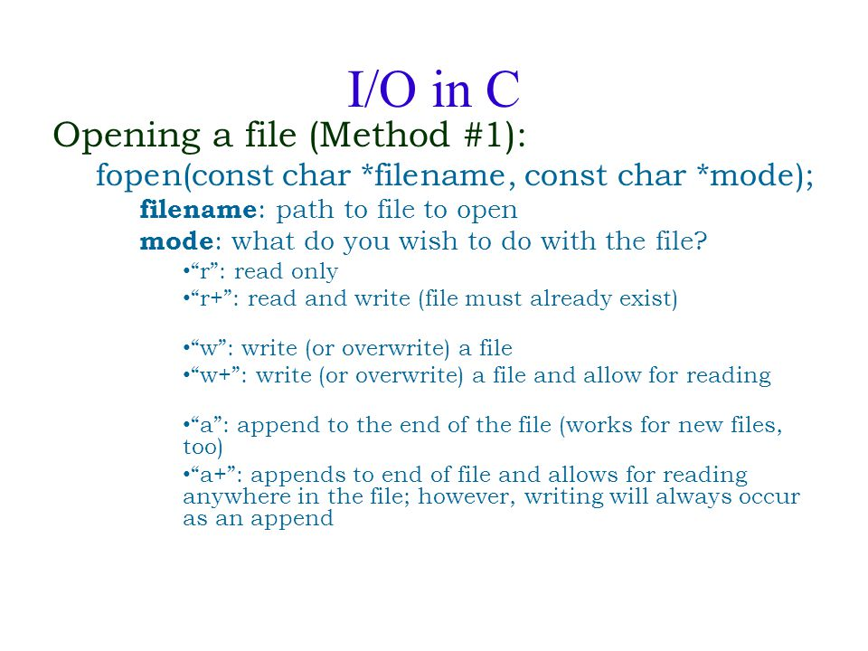 I/O in C Opening a file (Method #1): fopen(const char *filename, const char *mode); filename : path to file to open mode : what do you wish to do with the file.
