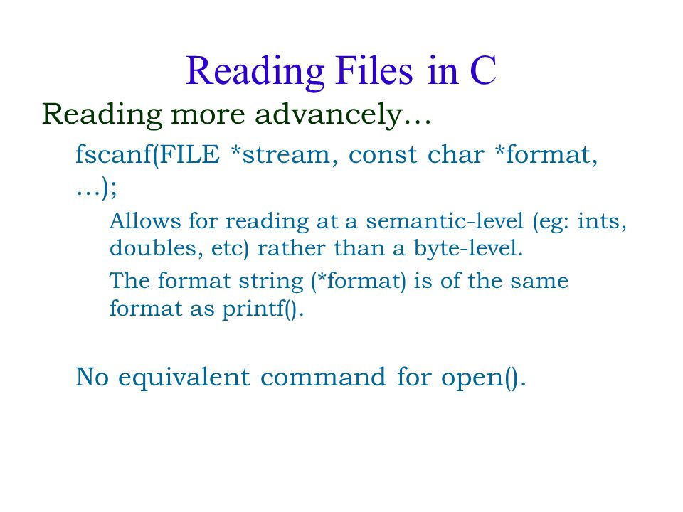 Reading Files in C Reading more advancely… fscanf(FILE *stream, const char *format, …); Allows for reading at a semantic-level (eg: ints, doubles, etc