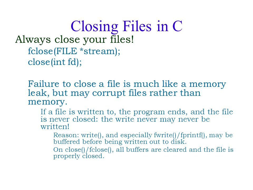 Closing Files in C Always close your files! fclose(FILE *stream); close(int fd); Failure to close a file is much like a memory leak, but may corrupt f