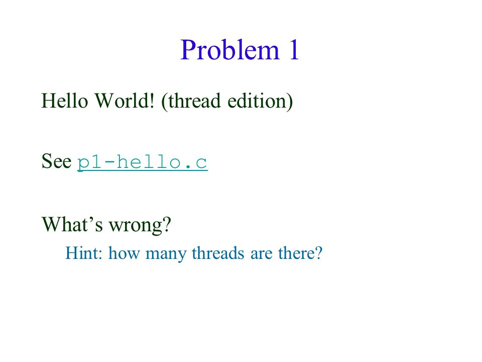 Problem 1 Hello World. (thread edition) See p1-hello.c p1-hello.c What's wrong.