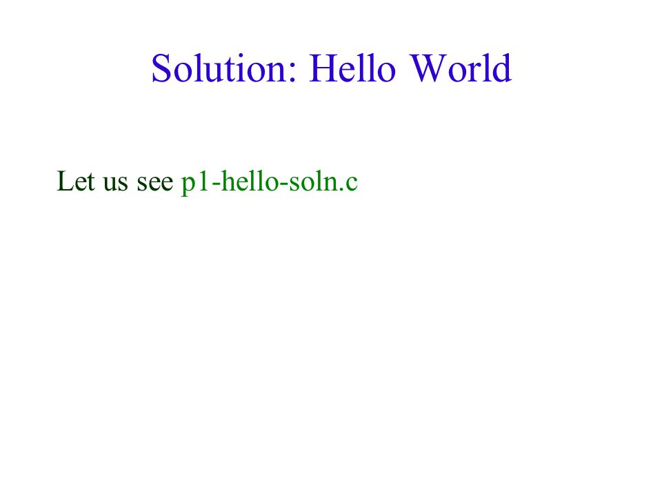 Solution: Hello World Let us see p1-hello-soln.c