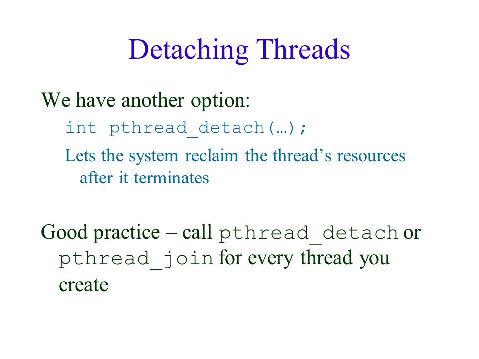 Detaching Threads We have another option: int pthread_detach(…); Lets the system reclaim the thread's resources after it terminates Good practice – ca