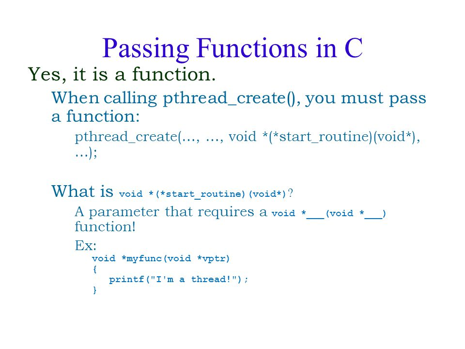 Passing Functions in C Yes, it is a function. When calling pthread_create(), you must pass a function: pthread_create(…, …, void *(*start_routine)(voi
