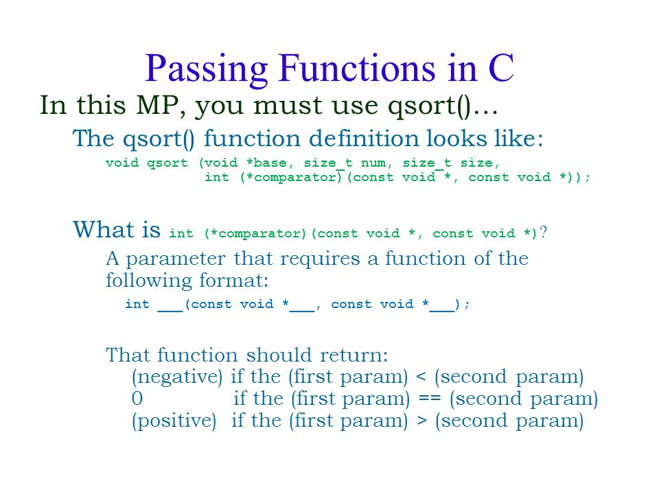 Passing Functions in C In this MP, you must use qsort()… The qsort() function definition looks like: void qsort (void *base, size_t num, size_t size,