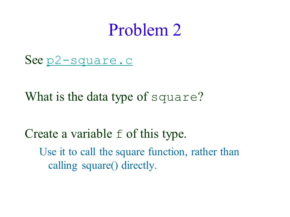 Problem 2 See p2-square.c p2-square.c What is the data type of square ? Create a variable f of this type. Use it to call the square function, rather t