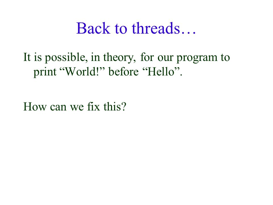 """Back to threads… It is possible, in theory, for our program to print """"World!"""" before """"Hello"""". How can we fix this?"""