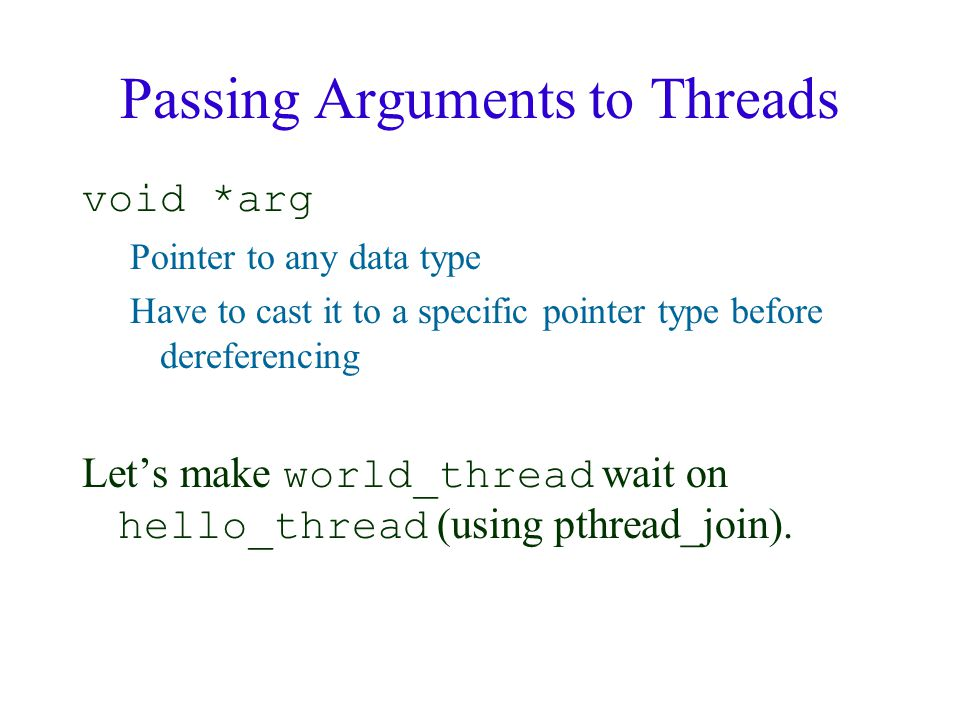 Passing Arguments to Threads void *arg Pointer to any data type Have to cast it to a specific pointer type before dereferencing Let's make world_thread wait on hello_thread (using pthread_join).