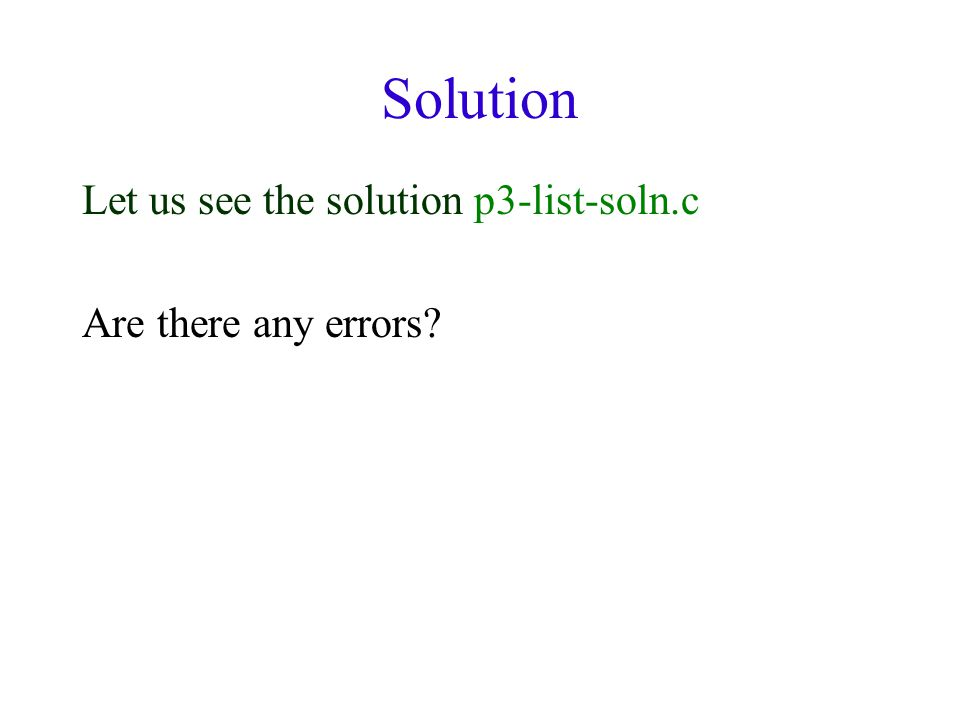 Solution Let us see the solution p3-list-soln.c Are there any errors
