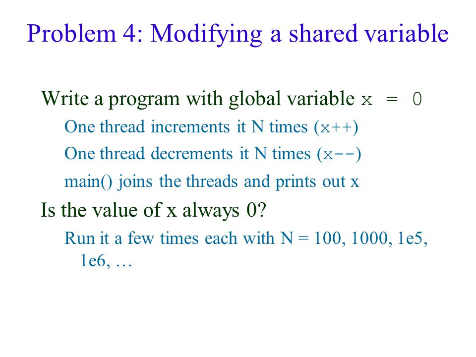 Problem 4: Modifying a shared variable Write a program with global variable x = 0 One thread increments it N times ( x++ ) One thread decrements it N times ( x-- ) main() joins the threads and prints out x Is the value of x always 0.