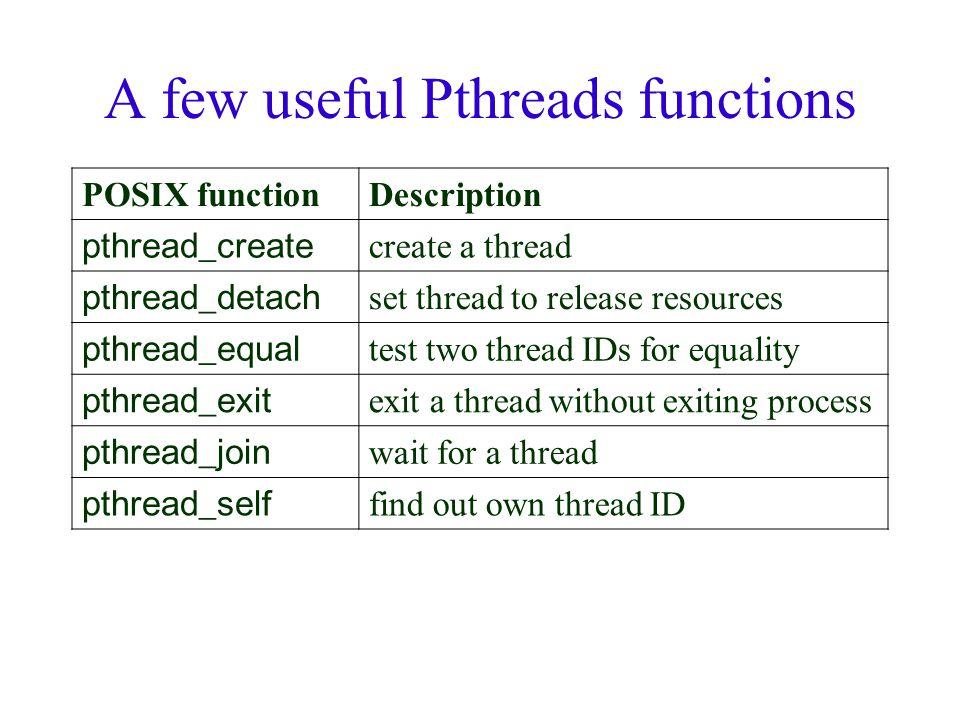 A few useful Pthreads functions POSIX functionDescription pthread_create create a thread pthread_detach set thread to release resources pthread_equal