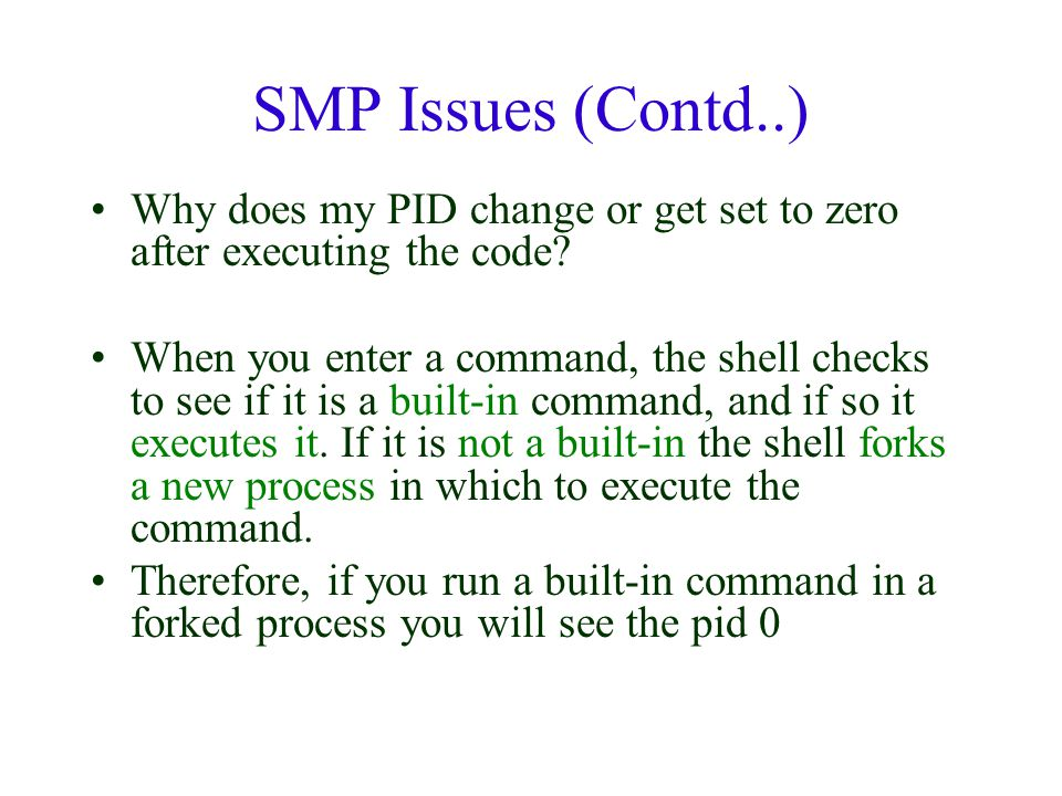 SMP Issues (Contd..) Why does my PID change or get set to zero after executing the code? When you enter a command, the shell checks to see if it is a