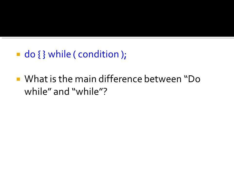  do { } while ( condition );  What is the main difference between Do while and while