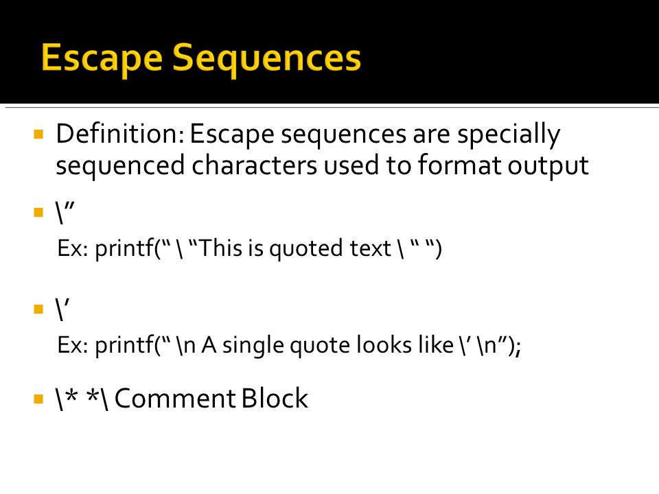  Definition: Escape sequences are specially sequenced characters used to format output  \ Ex: printf( \ This is quoted text \ )  \' Ex: printf( \n A single quote looks like \' \n );  \* *\ Comment Block