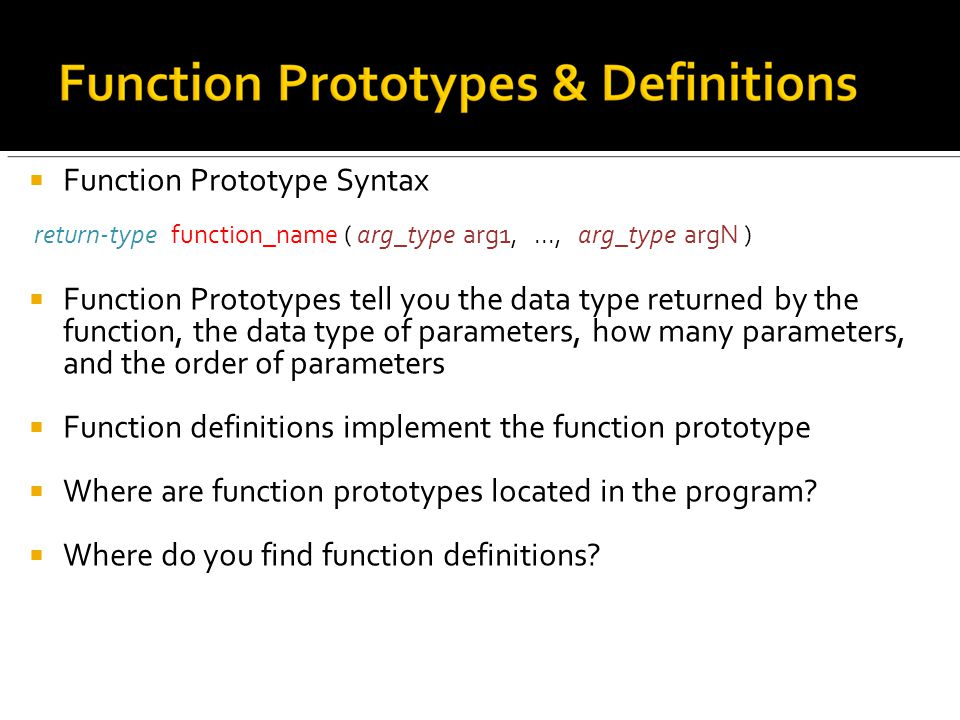  Function Prototype Syntax return-type function_name ( arg_type arg1,..., arg_type argN )  Function Prototypes tell you the data type returned by the function, the data type of parameters, how many parameters, and the order of parameters  Function definitions implement the function prototype  Where are function prototypes located in the program.