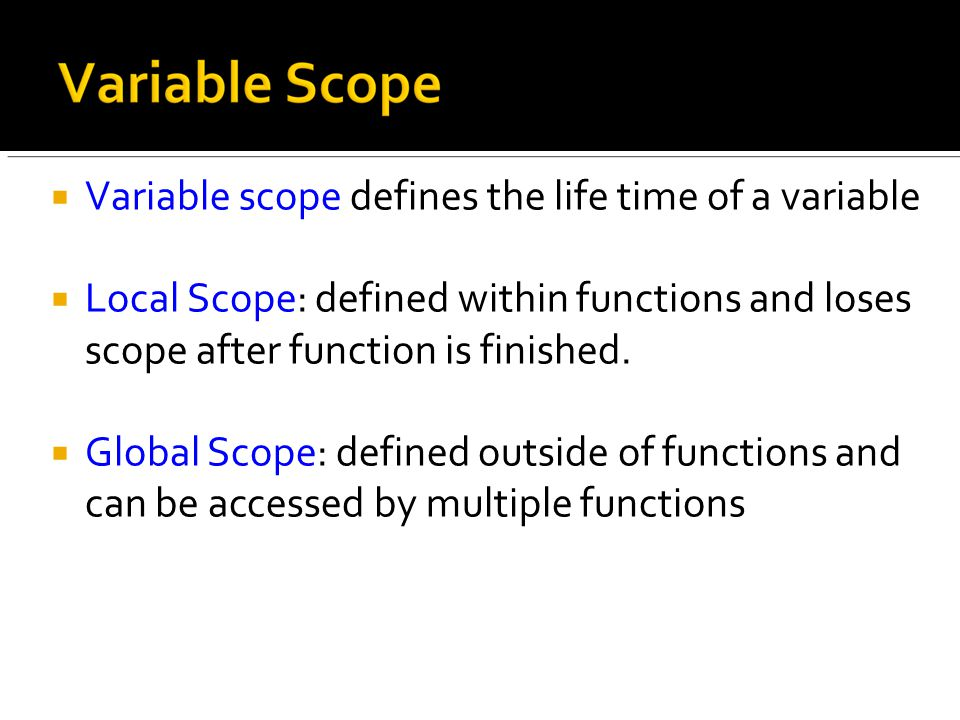  Variable scope defines the life time of a variable  Local Scope: defined within functions and loses scope after function is finished.