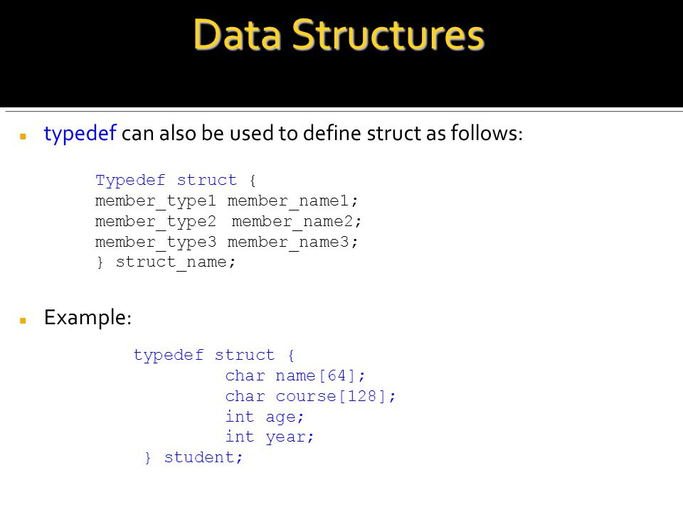 Data Structures typedef can also be used to define struct as follows: Example: Typedef struct { member_type1 member_name1; member_type2 member_name2; member_type3 member_name3; } struct_name; typedef struct { char name[64]; char course[128]; int age; int year; } student;
