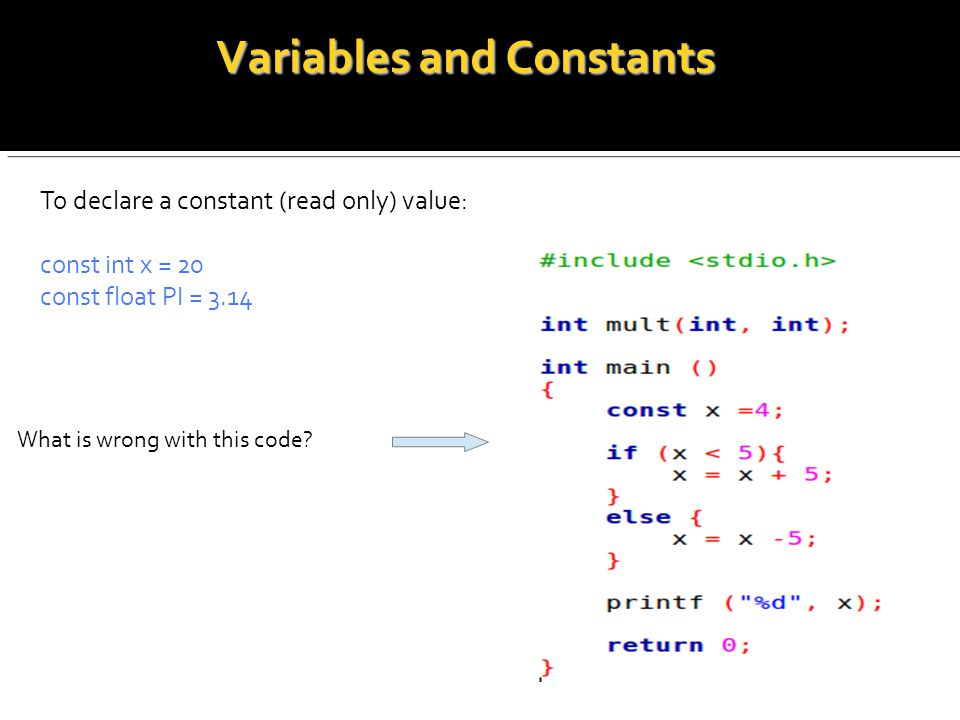 Variables and Constants To declare a constant (read only) value: const int x = 20 const float PI = 3.14 What is wrong with this code