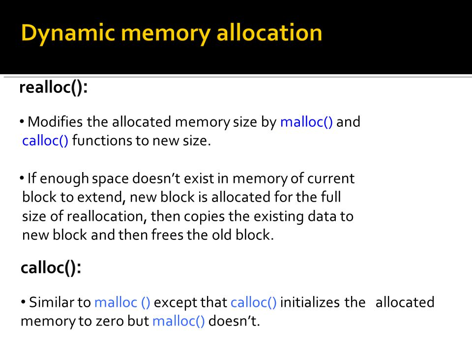 realloc (): Modifies the allocated memory size by malloc() and calloc() functions to new size.