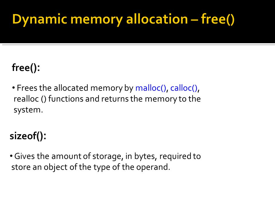free (): Frees the allocated memory by malloc(), calloc(), realloc () functions and returns the memory to the system.