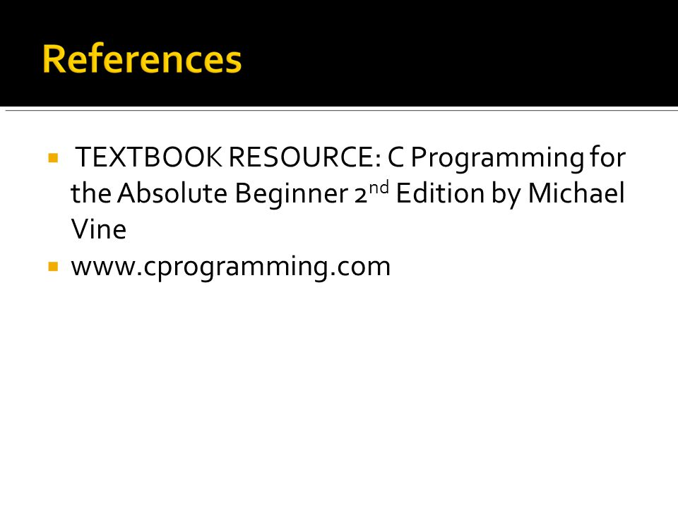  TEXTBOOK RESOURCE: C Programming for the Absolute Beginner 2 nd Edition by Michael Vine  www.cprogramming.com