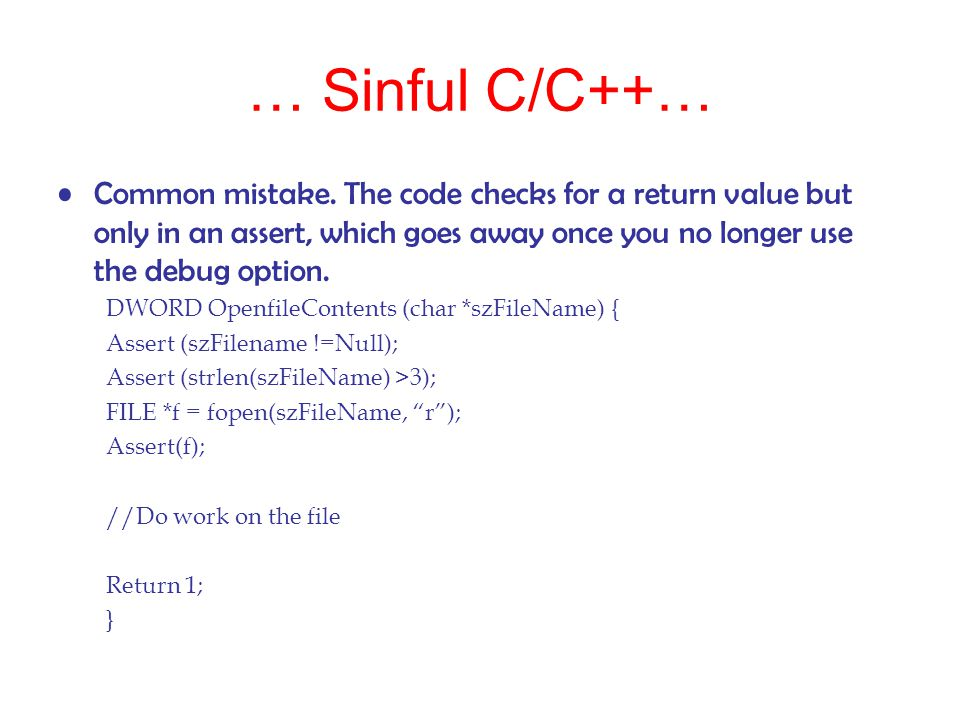 … Sinful C/C++… Common mistake. The code checks for a return value but only in an assert, which goes away once you no longer use the debug option. DWO