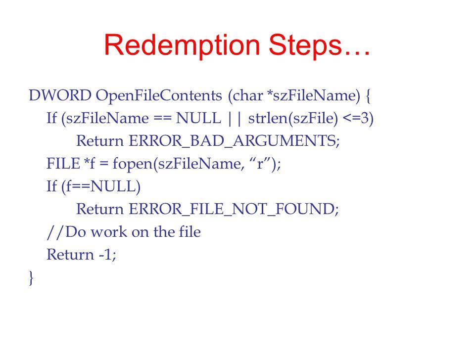 Redemption Steps… DWORD OpenFileContents (char *szFileName) { If (szFileName == NULL || strlen(szFile) <=3) Return ERROR_BAD_ARGUMENTS; FILE *f = fope